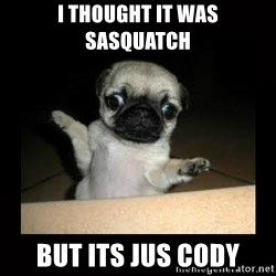 Confused Pug - i THOUGHT IT WAS SASQUATCH BUT ITS JUS CODY