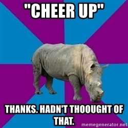 "Recovery Rhino - ""Cheer up"" Thanks. hadn't thoought of that."