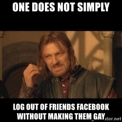 OneDoesNotSimplyWalkIntoMordor - One Does not simply log out of friends facebook without making them gay