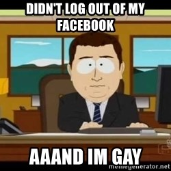 Aand Its Gone - DIDN'T LOG OUT OF MY FACEBOOK aaand im gay