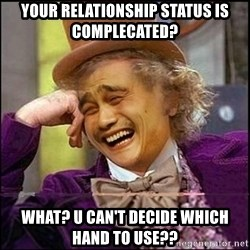 yaowonkaxd - your relationship status is complecated? what? u can't decide which hand to use??