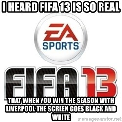 I heard fifa 13 is so real - I HEARD FIFA 13 is so real That when you win the season with Liverpool the screen goes black and white