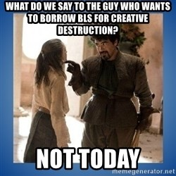 Not Today Syrio - what do we say to the guy who wants to borrow BLS for creative destruction? Not today