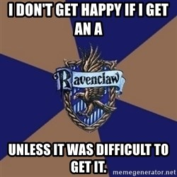 You know you're a Ravenclaw when - i DON'T GET HAPPY IF I GET AN A UNLESS IT WAS DIFFICULT TO GET IT.