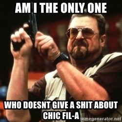 Big Lebowski - AM I THE ONLY ONE who doesnt give a shit about chic fil-a