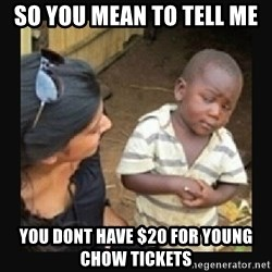 African little boy - SO YOU MEAN TO TELL ME  YOU DONT HAVE $20 FOR YOUNG CHOW TICKETS