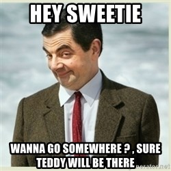 MR bean - hey sweetie  wanna go somewhere ? , sure teddy will be there