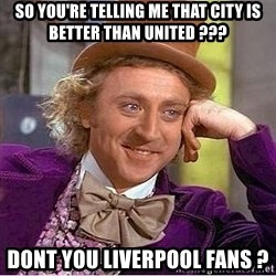 Willy Wonka - so you're telling me that city is better than united ??? dont you liverpool fans ?