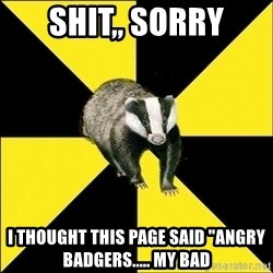 "PuffBadger - shit,, sorry i thought this page said ""angry badgers..... my bad"