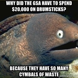 Lame joke eel - Why did the gsa have to spend $20,000 on drumsticks? because they have so many cymbals of waste