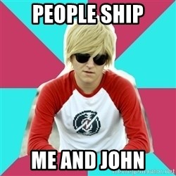 Casual Homestuck Fan - people ship me and john
