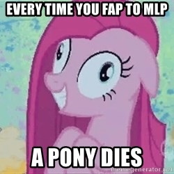 Crazy Pinkie Pie - Every time you fap to MLp a pony dies