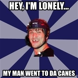 hockey player - hey, i'm lonely... my man went to da Canes