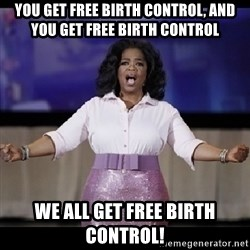free giveaway oprah - you get free birth control, and you get free birth control we all get free birth control!