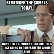 tps report from off - Remember the game is today. Don't tell the whiny bitch joel.  He's just going to complain the whole time