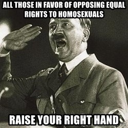 Hitler - all those in favor of opposing equal rights to homosexuals raise your right hand