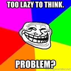 Trollface - too lazy to think. problEm?