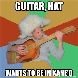 Guitarist - guitar, hat wants to be in kane'd