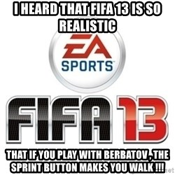 I heard fifa 13 is so real - i heard that fifa 13 is so REALISTIC That if you play with berbatov , THE Sprint button makes you walk !!!