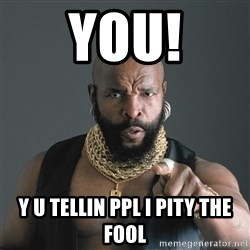 Mr T Fool - You! Y u tellin ppl I Pity the fool