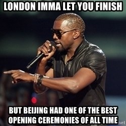Kanye - London imma let you finish but beijing had one of the best opening ceremonies of all time