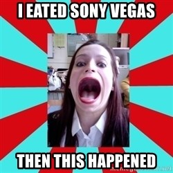Big Mouth Girl - i eated sony vegas then this happened