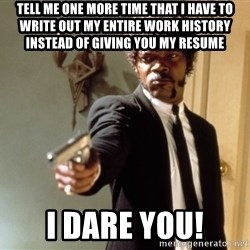 Samuel L Jackson - tell me one more time that i have to write out my entire work history instead of giving you my resume i dare you!