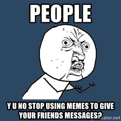 Y U No - people y u no stop using memes to give your friends messages?