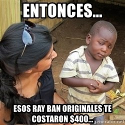 skeptical black kid - Entonces... esos ray ban originales te costaron $400...