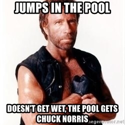 Chuck Norris Meme - Jumps in the pool Doesn't get wet, The pool gets chuck norris
