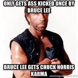 Chuck Norris Meme - Only gets ass kicked once by Bruce lee Bruce Lee gets Chuck Norris Karma