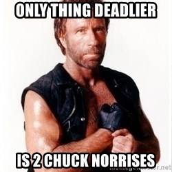 Chuck Norris Meme - only thing deadlier is 2 chuck norrises