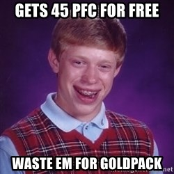 Bad Luck Brian - gets 45 pfc for free waste em for goldpack