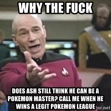 Captain Picard - why the fuck does ash still think he can be a pokemon master? call me when he wins a legit pokemon league