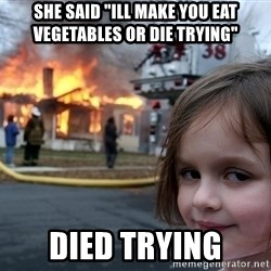 "Disaster Girl - she said ""ill make you eat vegetables or die trying"" died trying"