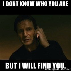 liam neeson taken - I dont know who you are But I will find you.