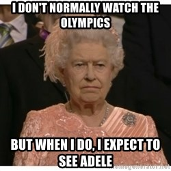 Unimpressed Queen - I don't normally watch the olympics But when i do, i expect to see adele