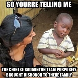 skeptical black kid - so yourre telling me the chinese BADMINTON team PURPOSELY brought dishonor to there family