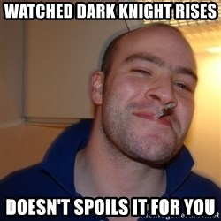 Good Guy Greg - watched dark KNIGHT rises doesn't spoils it for you