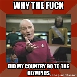 Annoyed Picard - Why the fuck did my country go to the olympics