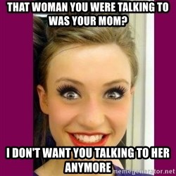 Extremely Attached GF - that woman you were talking to was your mom? i don't want you talking to her anymore