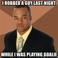 Successful Black Man - I robbed a guy last night while i was playing goalie