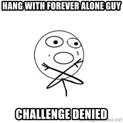 challenge denied - hang with forever alone guy challenge denied