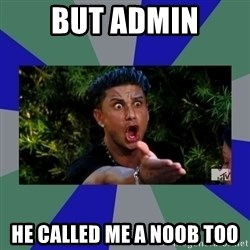 jersey shore - BUT ADMIN HE CALLED ME A NOOB TOO