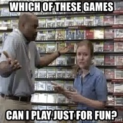 Clueless Gamestop Employee - Which of these games can I play just for fun?