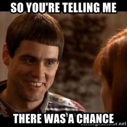 So you're telling me there's a chance - So you're telling me there was a chance