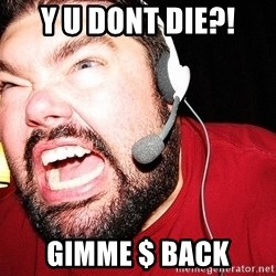 Angry Gamer - Y U DONT DIE?! GIMME $ BACK
