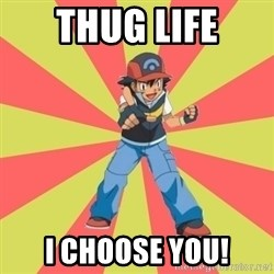 ASH Ketchum - THUG LIFE I CHOOSE YOU!