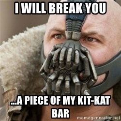 Bane - i will break you ...A PIECE OF MY KIT-KAT BAR