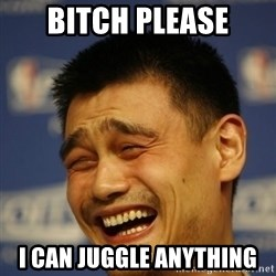 Yao Ming 2 - Bitch please I can juggle anything
